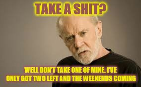 Whenever someone asks | TAKE A SHIT? WELL DON'T TAKE ONE OF MINE, I'VE ONLY GOT TWO LEFT AND THE WEEKENDS COMING | image tagged in george carlin | made w/ Imgflip meme maker