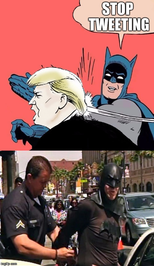 this is what I think about when I see this meme | STOP TWEETING | image tagged in batman,trump,batman gets justice | made w/ Imgflip meme maker