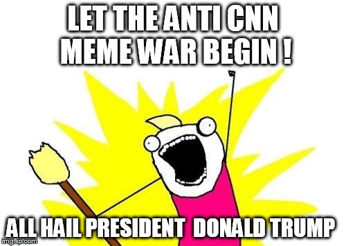 cant wait to see the anti CNN war on imgflip   | LET THE ANTI CNN  MEME WAR BEGIN ! ALL HAIL PRESIDENT  DONALD TRUMP | image tagged in memes,x all the y | made w/ Imgflip meme maker