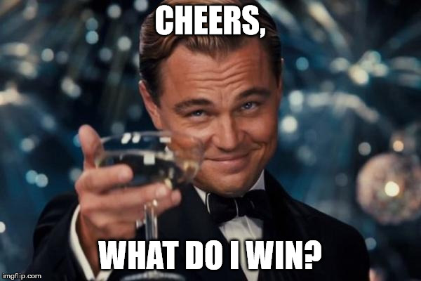 Leonardo Dicaprio Cheers Meme | CHEERS, WHAT DO I WIN? | image tagged in memes,leonardo dicaprio cheers | made w/ Imgflip meme maker