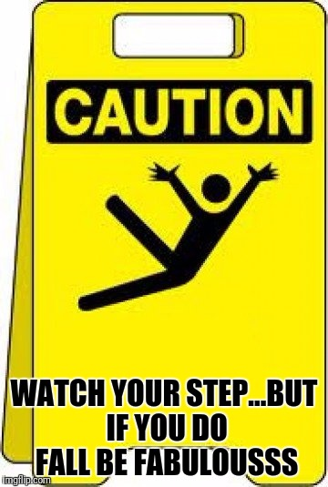 Jazz Hands!!! | WATCH YOUR STEP...BUT IF YOU DO FALL BE FABULOUSSS | image tagged in caution sign | made w/ Imgflip meme maker