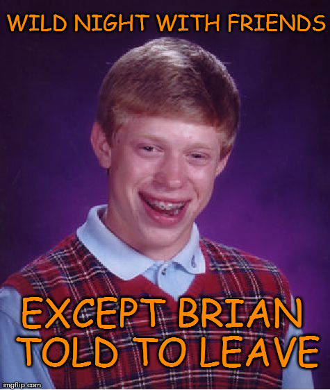 Bad Luck Brian | WILD NIGHT WITH FRIENDS EXCEPT BRIAN TOLD TO LEAVE | image tagged in memes,bad luck brian,friends,wild,night,leave | made w/ Imgflip meme maker