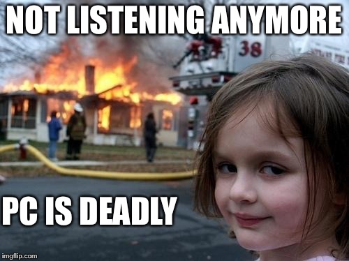 Political Correctness Is Dead | NOT LISTENING ANYMORE PC IS DEADLY | image tagged in evil girl fire,pc,politically correct,deadly,rebellion,laugh | made w/ Imgflip meme maker