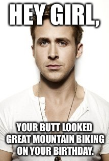 Ryan Gosling Meme | HEY GIRL, YOUR BUTT LOOKED GREAT MOUNTAIN BIKING ON YOUR BIRTHDAY. | image tagged in memes,ryan gosling | made w/ Imgflip meme maker