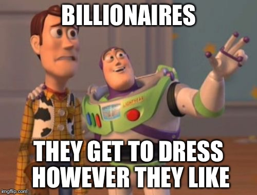 X, X Everywhere Meme | BILLIONAIRES THEY GET TO DRESS HOWEVER THEY LIKE | image tagged in memes,x,x everywhere,x x everywhere | made w/ Imgflip meme maker