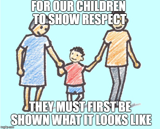 Parental respect | FOR OUR CHILDREN TO SHOW RESPECT THEY MUST FIRST BE SHOWN WHAT IT LOOKS LIKE | image tagged in parental respect | made w/ Imgflip meme maker