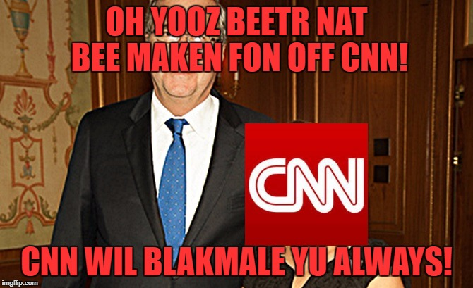 #CNNBlackmail (Upvotes for everyone if this makes front page) | OH YOOZ BEETR NAT BEE MAKEN FON OFF CNN! CNN WIL BLAKMALE YU ALWAYS! | image tagged in yooz beetr nat mrsbushy,cnn,cnn blackmail,bnn,butthurt news network | made w/ Imgflip meme maker