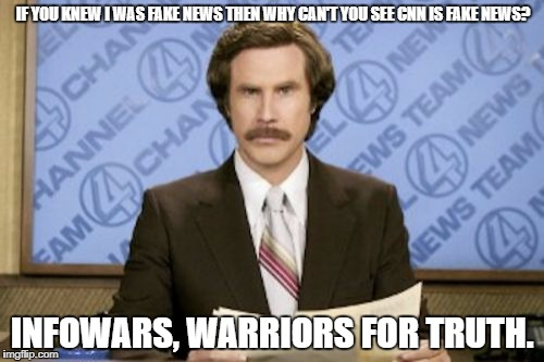 Ron Burgundy Meme | IF YOU KNEW I WAS FAKE NEWS THEN WHY CAN'T YOU SEE CNN IS FAKE NEWS? INFOWARS, WARRIORS FOR TRUTH. | image tagged in memes,ron burgundy | made w/ Imgflip meme maker