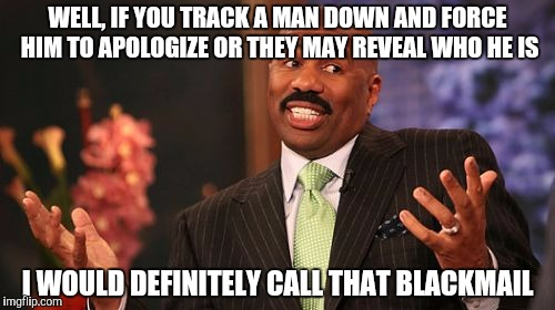 Steve Harvey Meme | WELL, IF YOU TRACK A MAN DOWN AND FORCE HIM TO APOLOGIZE OR THEY MAY REVEAL WHO HE IS I WOULD DEFINITELY CALL THAT BLACKMAIL | image tagged in memes,steve harvey | made w/ Imgflip meme maker