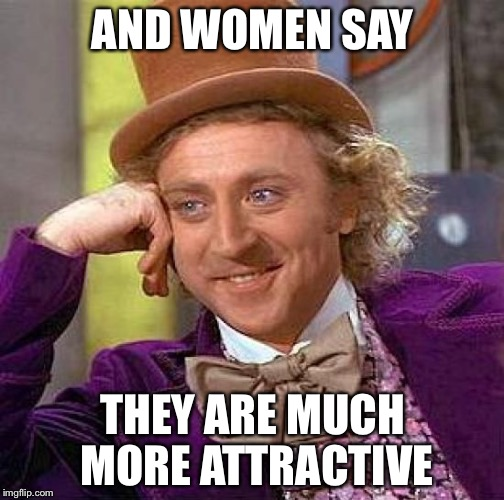 Creepy Condescending Wonka Meme | AND WOMEN SAY THEY ARE MUCH MORE ATTRACTIVE | image tagged in memes,creepy condescending wonka | made w/ Imgflip meme maker