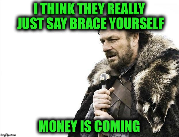 Brace Yourselves X is Coming Meme | I THINK THEY REALLY JUST SAY BRACE YOURSELF MONEY IS COMING | image tagged in memes,brace yourselves x is coming | made w/ Imgflip meme maker