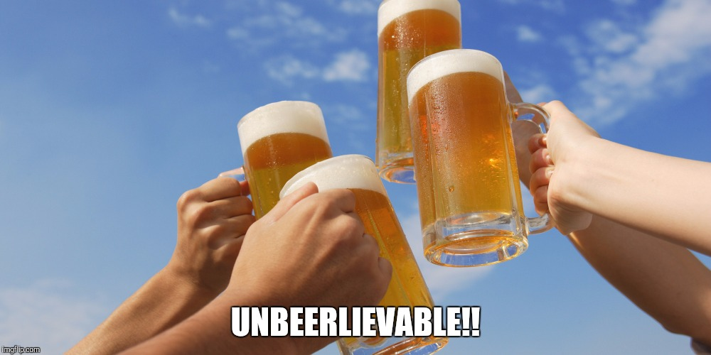 UNBEERLIEVABLE!! | image tagged in beer | made w/ Imgflip meme maker