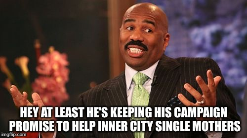 Steve Harvey Meme | HEY AT LEAST HE'S KEEPING HIS CAMPAIGN PROMISE TO HELP INNER CITY SINGLE MOTHERS | image tagged in memes,steve harvey | made w/ Imgflip meme maker