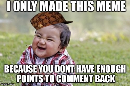 Evil Toddler Meme | I ONLY MADE THIS MEME BECAUSE YOU DONT HAVE ENOUGH POINTS TO COMMENT BACK | image tagged in memes,evil toddler,scumbag | made w/ Imgflip meme maker