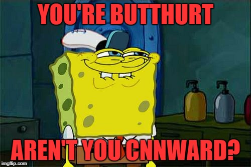 They Should Be Called BNN (Butthurt News Network) | YOU'RE BUTTHURT AREN'T YOU CNNWARD? | image tagged in memes,dont you squidward,cnn,bnn,butthurt news network,cnn blackmail | made w/ Imgflip meme maker
