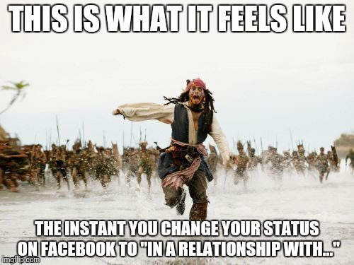 "Jack Sparrow Being Chased Meme | THIS IS WHAT IT FEELS LIKE THE INSTANT YOU CHANGE YOUR STATUS ON FACEBOOK TO ""IN A RELATIONSHIP WITH..."" 