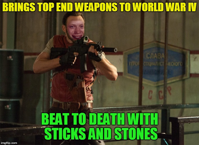 BRINGS TOP END WEAPONS TO WORLD WAR IV BEAT TO DEATH WITH STICKS AND STONES | made w/ Imgflip meme maker