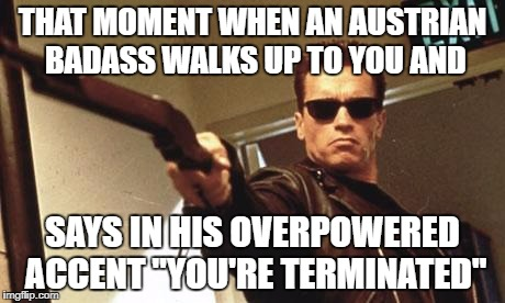"Arnold Schwarzenegger  | THAT MOMENT WHEN AN AUSTRIAN BADASS WALKS UP TO YOU AND SAYS IN HIS OVERPOWERED ACCENT ""YOU'RE TERMINATED"" 
