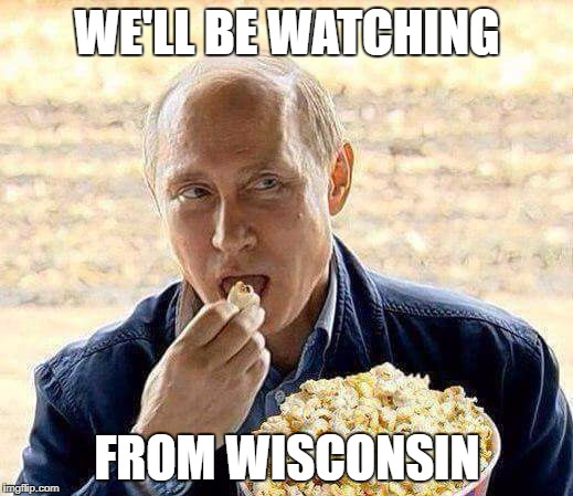 Putin Popcorn | WE'LL BE WATCHING FROM WISCONSIN | image tagged in putin popcorn | made w/ Imgflip meme maker