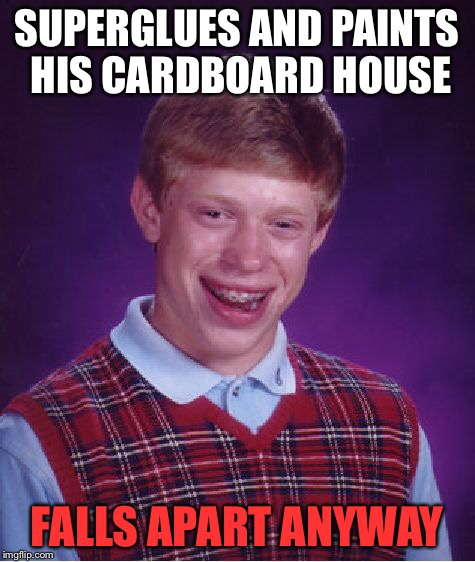Bad Luck Brian Meme | SUPERGLUES AND PAINTS HIS CARDBOARD HOUSE FALLS APART ANYWAY | image tagged in memes,bad luck brian | made w/ Imgflip meme maker