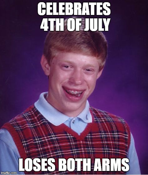 Bad Luck Brian Meme | CELEBRATES 4TH OF JULY LOSES BOTH ARMS | image tagged in memes,bad luck brian | made w/ Imgflip meme maker