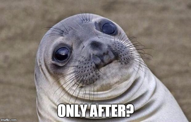 Awkward Moment Sealion Meme | ONLY AFTER? | image tagged in memes,awkward moment sealion | made w/ Imgflip meme maker