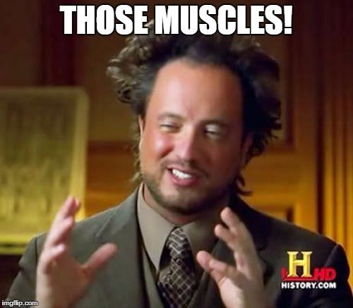 Ancient Aliens Meme | THOSE MUSCLES! | image tagged in memes,ancient aliens | made w/ Imgflip meme maker