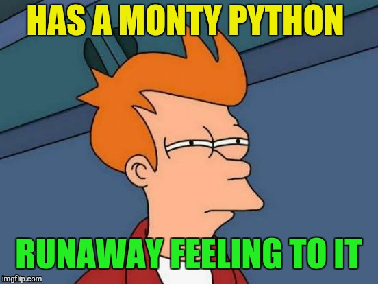 Futurama Fry Meme | HAS A MONTY PYTHON RUNAWAY FEELING TO IT | image tagged in memes,futurama fry | made w/ Imgflip meme maker