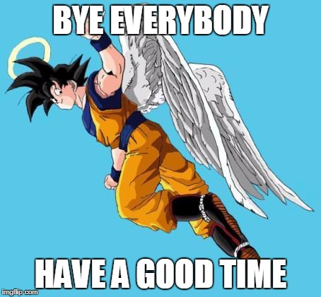 angel goku | BYE EVERYBODY HAVE A GOOD TIME | image tagged in angel goku | made w/ Imgflip meme maker