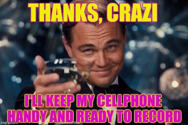 Leonardo Dicaprio Cheers Meme | THANKS, CRAZI I'LL KEEP MY CELLPHONE HANDY AND READY TO RECORD | image tagged in memes,leonardo dicaprio cheers | made w/ Imgflip meme maker