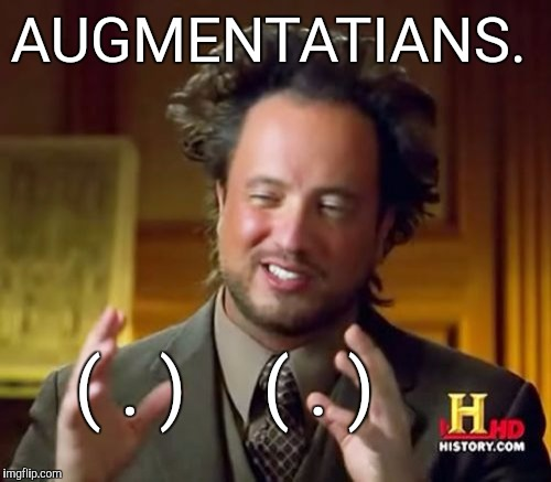 Ancient Aliens Meme | AUGMENTATIANS. ( . )    ( . ) | image tagged in memes,ancient aliens | made w/ Imgflip meme maker