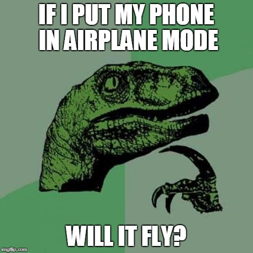 Philosoraptor Meme | IF I PUT MY PHONE IN AIRPLANE MODE WILL IT FLY? | image tagged in memes,philosoraptor | made w/ Imgflip meme maker