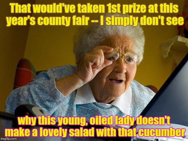 Prize-winning Produce | That would've taken 1st prize at this year's county fair -- I simply don't see why this young, oiled lady doesn't make a lovely salad with t | image tagged in memes,grandma finds the internet,funny,phunny | made w/ Imgflip meme maker