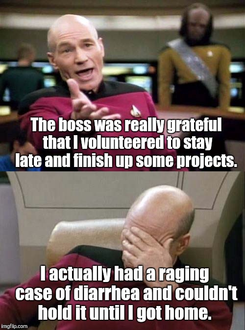 Picard WTF and Facepalm combined | The boss was really grateful that I volunteered to stay late and finish up some projects. I actually had a raging case of diarrhea and could | image tagged in picard wtf and facepalm combined | made w/ Imgflip meme maker