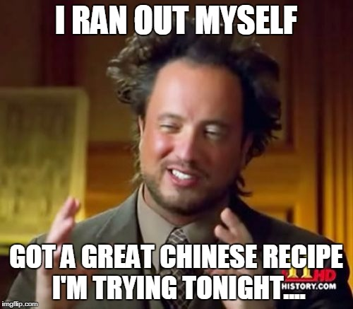 Ancient Aliens Meme | I RAN OUT MYSELF GOT A GREAT CHINESE RECIPE I'M TRYING TONIGHT.... | image tagged in memes,ancient aliens | made w/ Imgflip meme maker