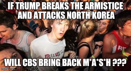 Alan Alda's still alive, right ? | IF TRUMP BREAKS THE ARMISTICE AND ATTACKS NORTH KOREA WILL CBS BRING BACK M*A*S*H ??? | image tagged in memes,sudden clarity clarence | made w/ Imgflip meme maker