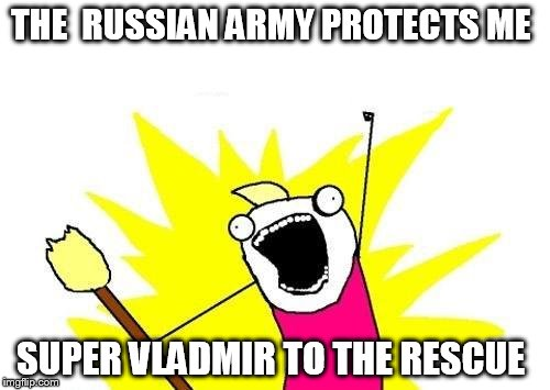 X All The Y Meme | THE  RUSSIAN ARMY PROTECTS ME SUPER VLADMIR TO THE RESCUE | image tagged in memes,x all the y | made w/ Imgflip meme maker