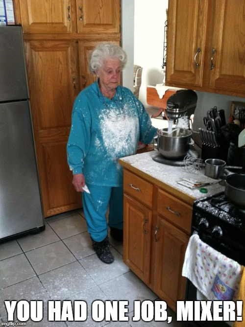 Flour Power | YOU HAD ONE JOB, MIXER! | image tagged in you had one job,funny memes,old lady,cooking | made w/ Imgflip meme maker