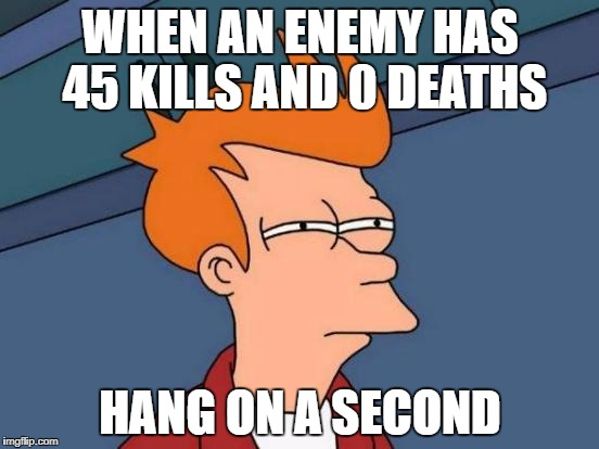 Futurama Fry Meme | WHEN AN ENEMY HAS 45 KILLS AND 0 DEATHS HANG ON A SECOND | image tagged in memes,futurama fry | made w/ Imgflip meme maker