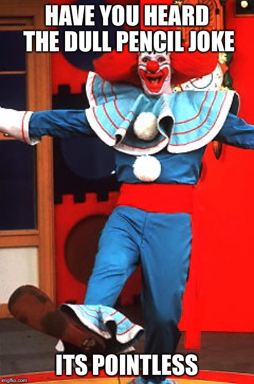 bozo the clown | HAVE YOU HEARD THE DULL PENCIL JOKE ITS POINTLESS | image tagged in bozo the clown | made w/ Imgflip meme maker