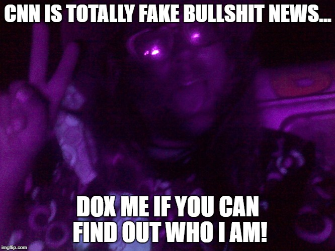 CNN IS TOTALLY FAKE BULLSHIT NEWS... DOX ME IF YOU CAN FIND OUT WHO I AM! | image tagged in crazy hippy | made w/ Imgflip meme maker