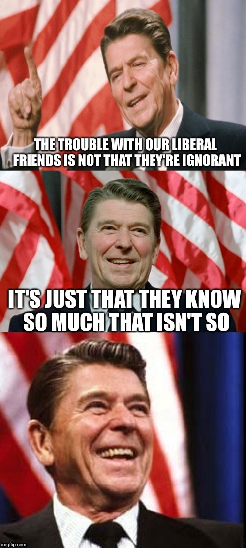 Ronald Reagan Speaks | THE TROUBLE WITH OUR LIBERAL FRIENDS IS NOT THAT THEY'RE IGNORANT IT'S JUST THAT THEY KNOW SO MUCH THAT ISN'T SO | image tagged in ronald reagan speaks | made w/ Imgflip meme maker