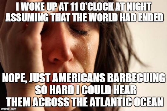 The closest we get is firework night, which is less delicious barbecuing and more burning effigies of Catholics.  | I WOKE UP AT 11 O'CLOCK AT NIGHT ASSUMING THAT THE WORLD HAD ENDED NOPE, JUST AMERICANS BARBECUING  SO HARD I COULD HEAR THEM ACROSS THE ATL | image tagged in memes,first world problems | made w/ Imgflip meme maker