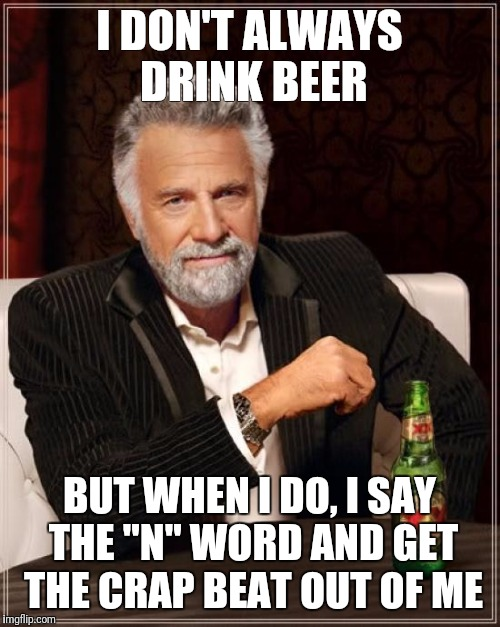 "The Most Interesting Man In The World Meme | I DON'T ALWAYS DRINK BEER BUT WHEN I DO, I SAY THE ""N"" WORD AND GET THE CRAP BEAT OUT OF ME 