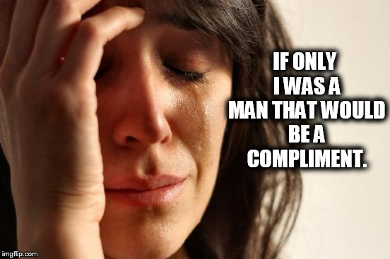 First World Problems Meme | IF ONLY I WAS A MAN THAT WOULD BE A COMPLIMENT. | image tagged in memes,first world problems | made w/ Imgflip meme maker