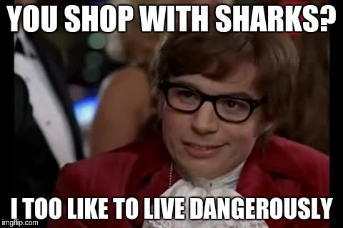 YOU SHOP WITH SHARKS? I TOO LIKE TO LIVE DANGEROUSLY | made w/ Imgflip meme maker