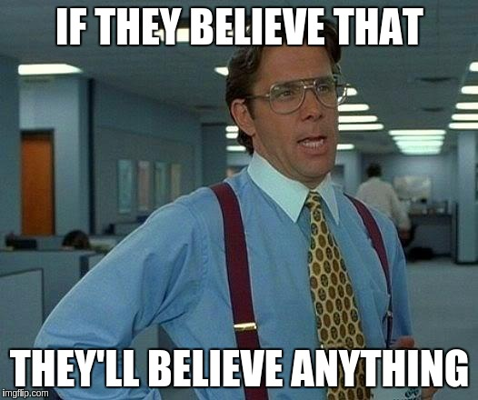 That Would Be Great Meme | IF THEY BELIEVE THAT THEY'LL BELIEVE ANYTHING | image tagged in memes,that would be great | made w/ Imgflip meme maker