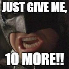 swear to me batman | JUST GIVE ME, 10 MORE!! | image tagged in swear to me batman | made w/ Imgflip meme maker