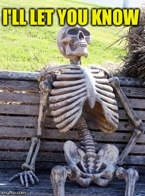 Waiting Skeleton Meme | I'LL LET YOU KNOW | image tagged in memes,waiting skeleton | made w/ Imgflip meme maker