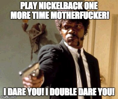 Play nickelback one more time motherfucker | PLAY NICKELBACK ONE MORE TIME MOTHERF**KER! I DARE YOU! I DOUBLE DARE YOU! | image tagged in memes,say that again i dare you | made w/ Imgflip meme maker